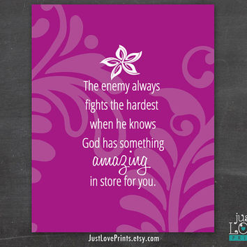 The Enemy Always Fights the Hardest When he Knows God Has Something Amazing In Store For You - Uplifting Christian Art - 8x10 Print