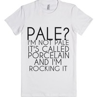 Pale? I'm Not Pale I'm Porcelain And I'm Rocking It-White T-Shirt