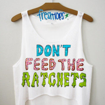 Don't Feed the Ratchets Crop Top | fresh-tops.com