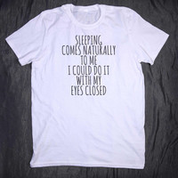 Sleeping Comes Naturally To Me I Could Do It With My Eyes Closed Slogan Tee Tumblr Funny Sleep Sarcastic Tired Nap T-shirt