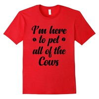 Cow tshirt - i'm here to pet all of the cows