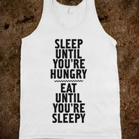 SLEEP UNTIL YOU'RE HUNGRY. EAT UNTIL YOU'RE SLEEPY.