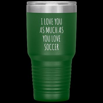 Soccer Gift for a Soccer Player Soccer Boyfriend Gifts I Love You As Much As You Love Soccer Mug Tumbler Travel Coffee Cup 30oz BPA Free