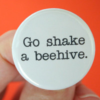 go shake a beehive. 1.25 inch button. Tell those tedious, boring, dreary, obnoxious people what they can do.