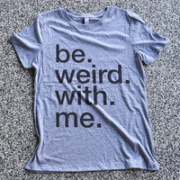T Shirt Women - Be Weird With Me - womens clothing, graphic tees, shirt with sayings, sarcastic, funny shirt