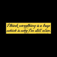 """""""I think everything is a trap which is why I'm still alive"""" Black on Yellow Bumper Sticker 11.5"""" x 3"""""""