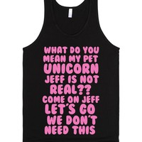 WHAT DO YOU MEAN MY PET UNICORN JEFF ISN'T REAL? COME ON JEFF LET'S GO WE DON'T NEED THIS | Tank Top | SKREENED