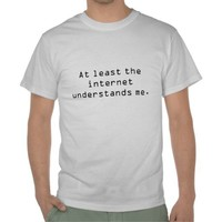 The internet gets me. t-shirt from Zazzle.com