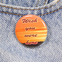Wish You Were Here 1.25 Inch Pin Back Button Badge