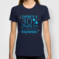 There's a 30% chance that it's already raining.- Quote from the movie Mean Girls T-shirt by AllieR