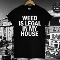 weed is legal in my house T SHIRT - get this awesome tee at Illegal Art Boutique