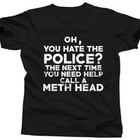 Oh You Hate The Police Call A Meth Head T-Shirt