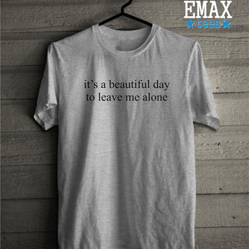 It's a Beautiful Day to Leave Me Alone Shirt, Unisex T-shirt 100% Cotton Funny Saying