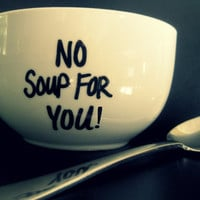 No Soup For YOU! Bowl or Mug