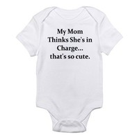 MY MOM THINKS SHE'S IN CHARGE Infant Bodysuit on CafePress.com