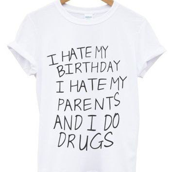 I hate my birthday I hate my parents and I do drugs t shirt
