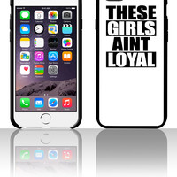 These Girls Aint Loyal 5 5s 6 6plus phone cases