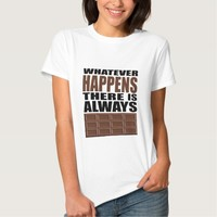 Whatever Happens There is Always Chocolate Tshirts