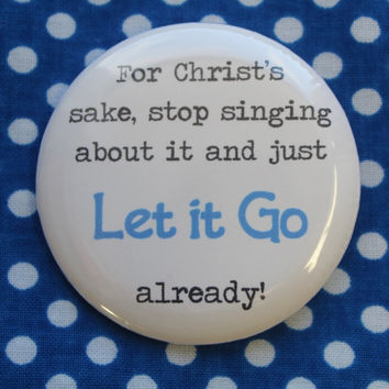For Christ's sake, stop singing about it and just let it go already - 2.25 inch pinback button badge