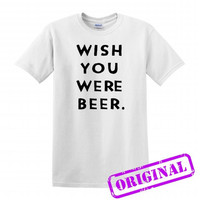 Wish You Were Beer for shirt white, tshirt white unisex adult