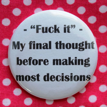 F*ck it, my final thought before making most decisions -  2.25 inch pinback button badge
