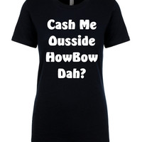 Cash Me Ousside HowBow Dah?. Funny T-shirt. Dr. Phil. Funny Meme. Catch Me Outside How About That. Mens and Womens T-shirt. Catch me outside
