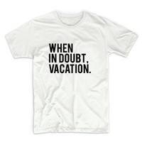 When In Doubt Vacation Unisex Graphic Tshirt, Adult Tshirt, Graphic Tshirt For Men & Women