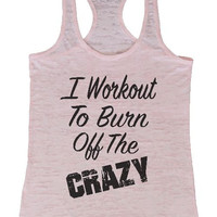 """Womens Tank Top """"I Workout To Burn Off The Crazy"""" 1057 Womens Funny Burnout Style Workout Tank Top, Yoga Tank Top, Funny I Workout To Burn Off The Crazy Top"""
