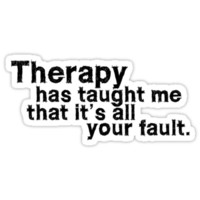 Therapy has taught me that it's all your fault.