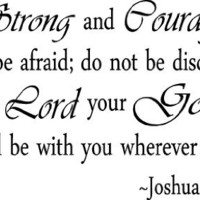 Be strong and courageous. Do not be afraid; do not be discouraged, for the Lord your God will be with you wherever you go. Joshua 1:9 religious wall quotes arts sayings vinyl decals