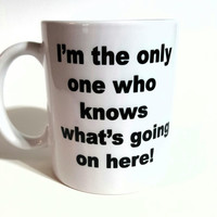 I'm the Only One Who Knows What's Going On Here! Funny Coffee Mug, GIft Ideas, Office Mug, Personalized Coffee Mug