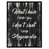 What I have with you I don't want with anyone else Motivational Quote Saying Canvas Print with Picture Frame Home Decor Wall Art