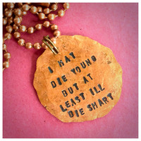 I may die young but at least I'll die smart (looking for Alaska quote) hammered penny pendant chain necklace