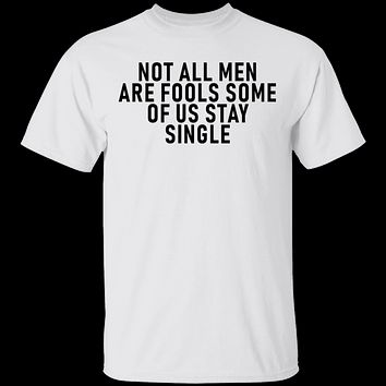 Not All Men Are Fools Some Of Us Stay SIngle T-Shirt