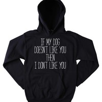 Funny If My Dog Doesn't Like You Then I Don't Like You Hoodie Puppy Lover Pet Owner Tumblr Sweatshirt Jumper