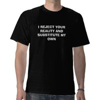I REJECT YOUR REALITY AND SUBSTITUTE MY OWN TEES from Zazzle.com
