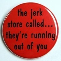 Jerk Store Called They're Running Out Of You by theangryrobot