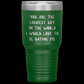 Funny Boyfriend Gift You Are the Luckiest Guy in the World I Would Love Dating Me Tumbler Travel Coffee Cup 30oz BPA Free