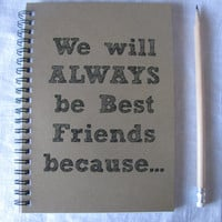 We will ALWAYS be Best Friends because...- 5 x 7 journal