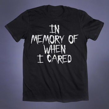 In Memory Of When I Cared Slogan Tee I Don't Care 90s Grunge Punk Emo Goth Alternative Tumblr T-shirt