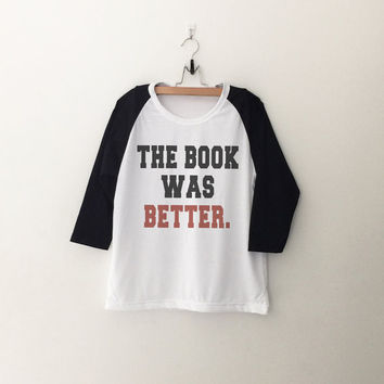 The book was better T-Shirt funny sweatshirt womens girls teens unisex grunge tumblr instagram blogger punk dope swag hype hipster gifts