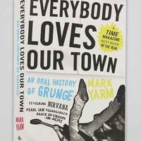 Everybody Loves Our Town: An Oral History of Grunge By Mark Yarm- Assorted One
