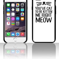 You've Cat To Be Kitten Me Right Meow 5 5s 6 6plus phone cases