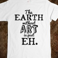 THE EARTH WITHOUT ART IS JUST EH. T-SHIRT (IDC021245)