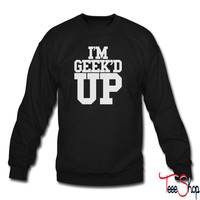 I'M GEEK'D UP 3 sweatshirt