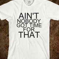 Ain't Nobody Got Time For That T