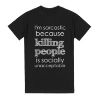 I'm Sarcastic Because Killing People Is Socially Unacceptable
