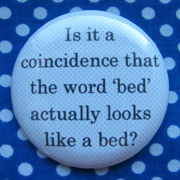 Is it a coincidence that the word 'bed' actually looks like a bed.  - 2.25 inch pinback button badge