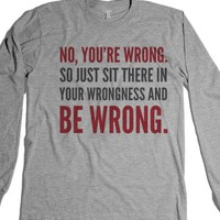 NO, YOU'RE WRONG. SO JUST SIT THERE IN YOUR WRONGNESS AND BE WRONG....
