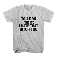 T-Shirt You Had Me At I Hate That Bitch Too